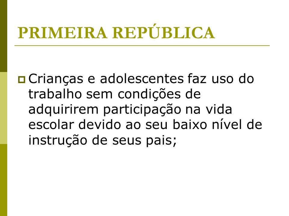 PRIMEIRA REPÚBLICA Crianças e adolescentes faz uso do trabalho sem condições de adquirirem participação na vida escolar devido ao seu baixo nível de instrução de seus pais;
