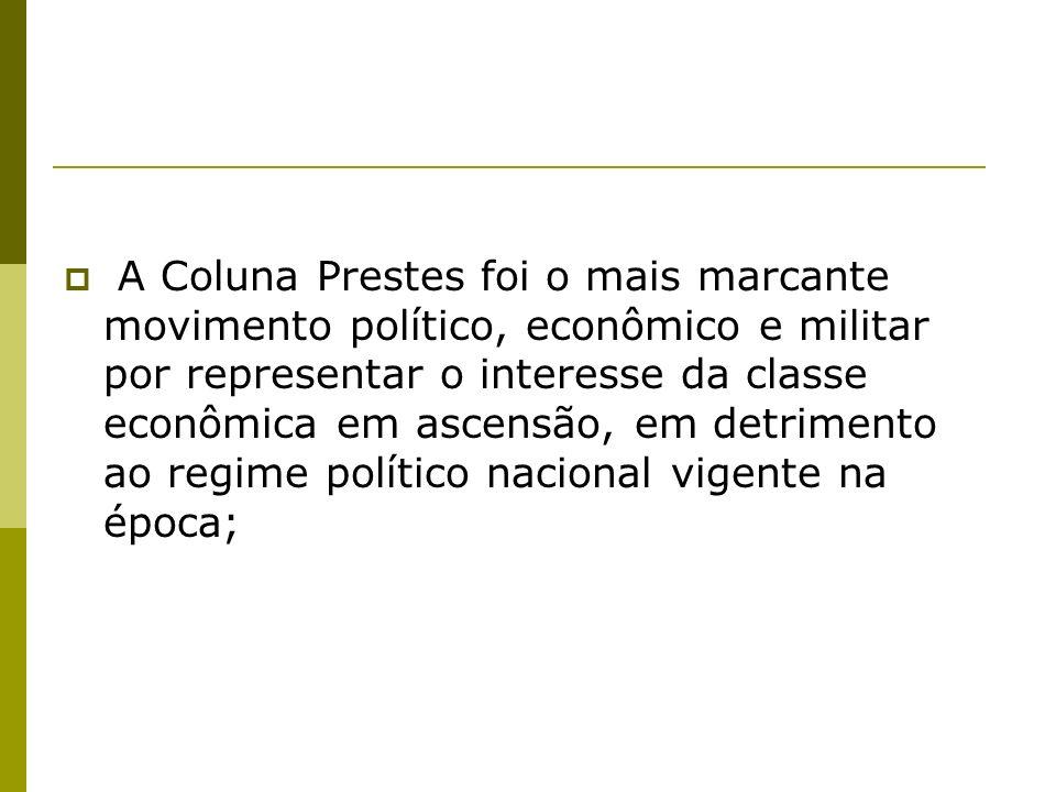 A Coluna Prestes foi o mais marcante movimento político, econômico e militar por representar o interesse da classe econômica em ascensão, em detrimento ao regime político nacional vigente na época;