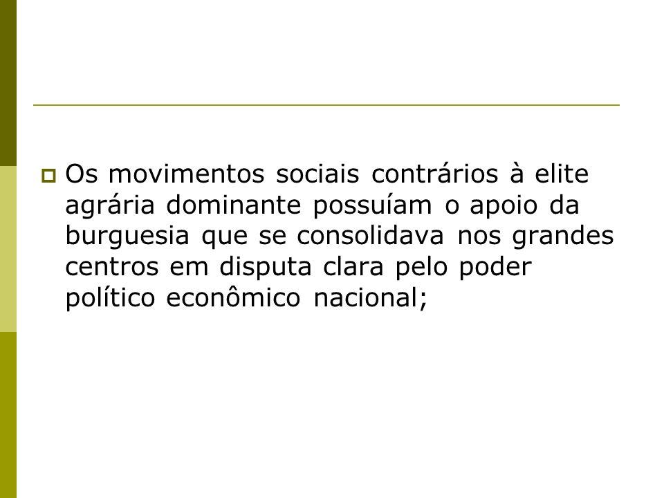Os movimentos sociais contrários à elite agrária dominante possuíam o apoio da burguesia que se consolidava nos grandes centros em disputa clara pelo