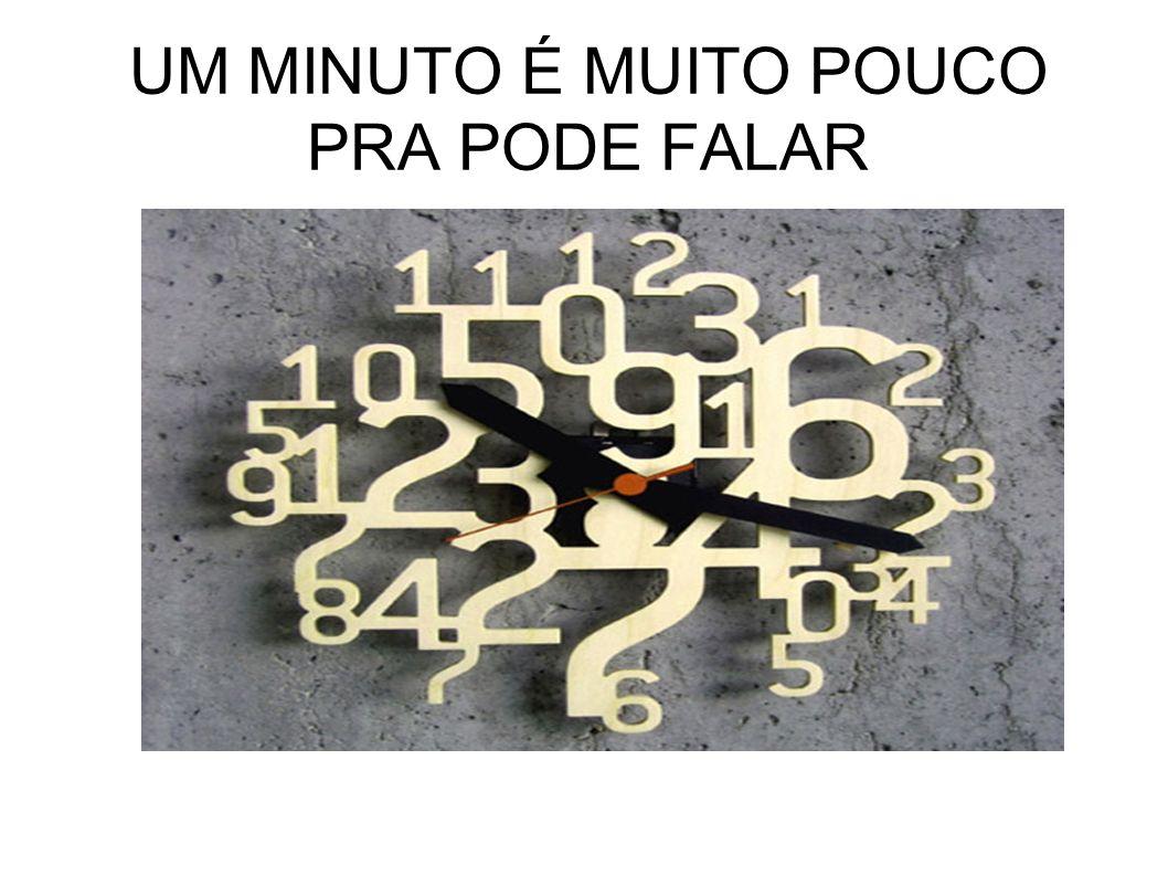 UM MINUTO É MUITO POUCO PRA PODE FALAR