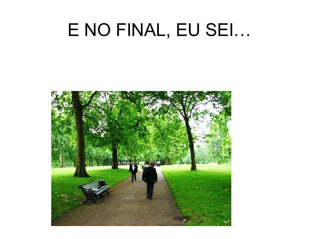 E NO FINAL, EU SEI…