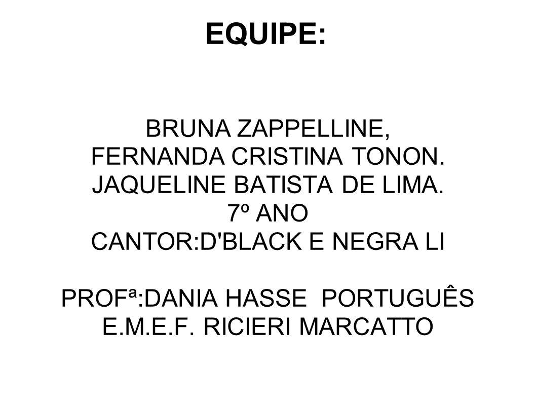 EQUIPE: BRUNA ZAPPELLINE, FERNANDA CRISTINA TONON. JAQUELINE BATISTA DE LIMA. 7º ANO CANTOR:D'BLACK E NEGRA LI PROFª:DANIA HASSE PORTUGUÊS E.M.E.F. RI