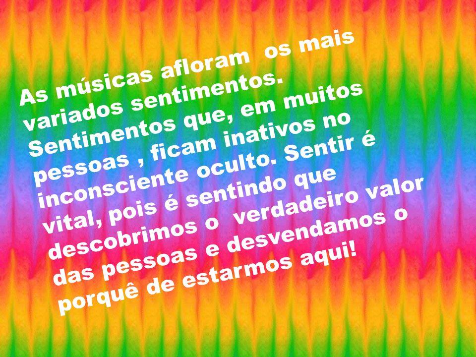 As músicas afloram os mais variados sentimentos. Sentimentos que, em muitos pessoas, ficam inativos no inconsciente oculto. Sentir é vital, pois é sen