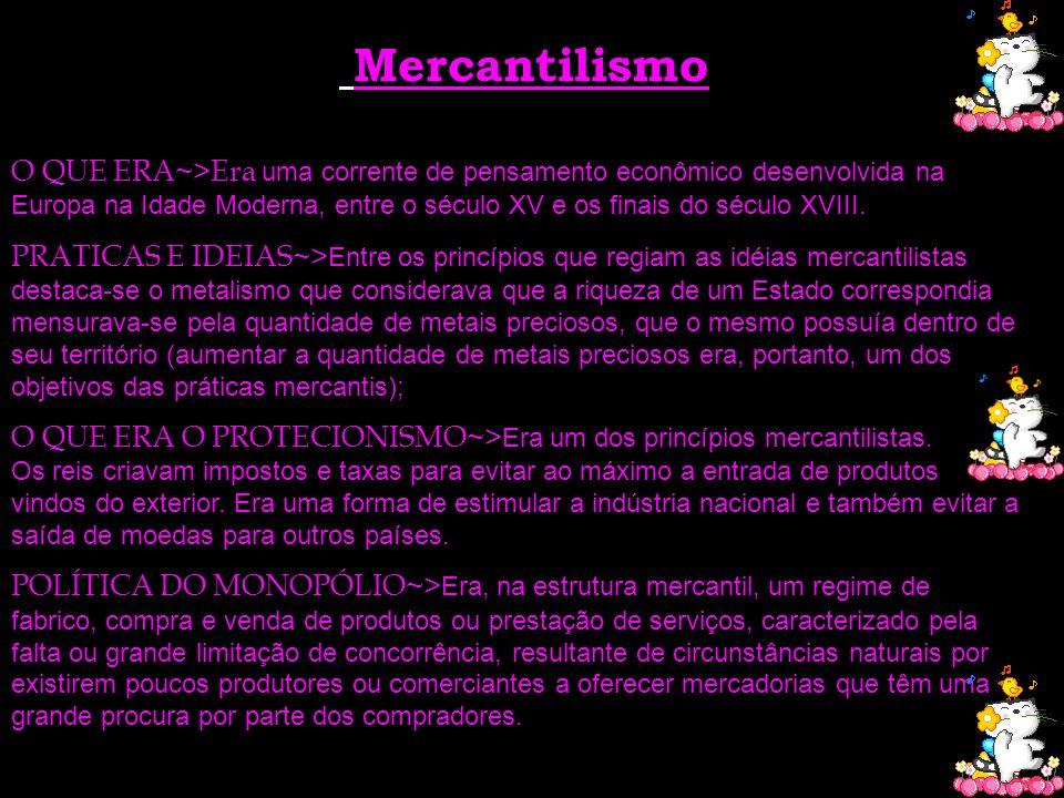 Mercantilismo O QUE ERA~>Era uma corrente de pensamento econômico desenvolvida na Europa na Idade Moderna, entre o século XV e os finais do século XVI