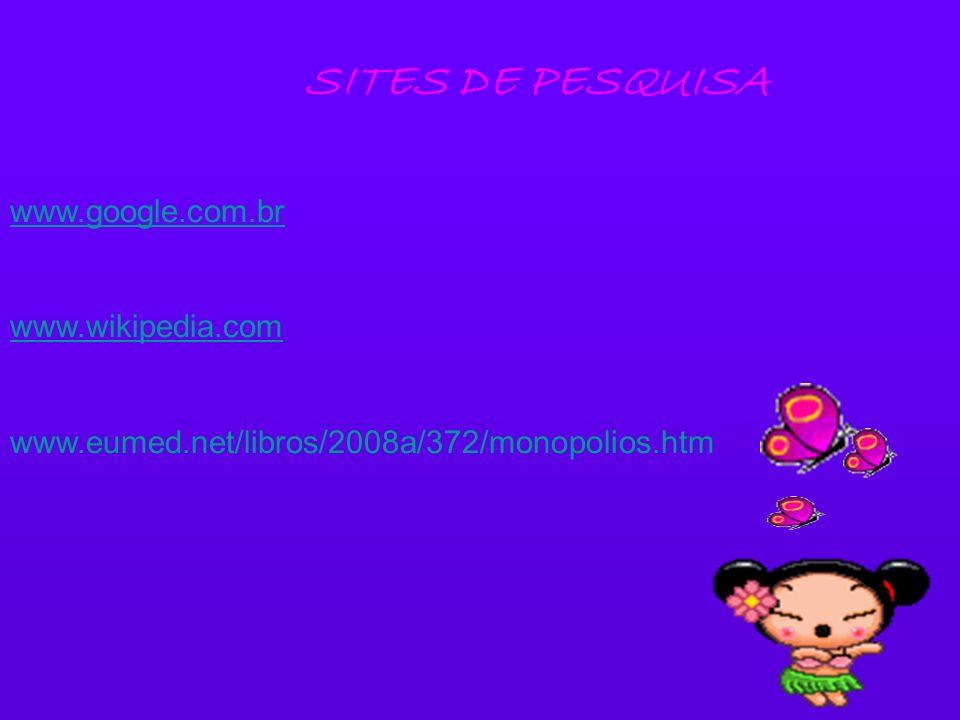 SITES DE PESQUISA www.google.com.br www.wikipedia.com www.eumed.net/libros/2008a/372/monopolios.htm
