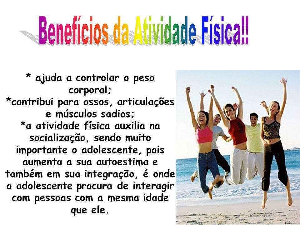 * ajuda a controlar o peso corporal; *contribui para ossos, articulações e músculos sadios; *a atividade física auxilia na socialização, sendo muito i