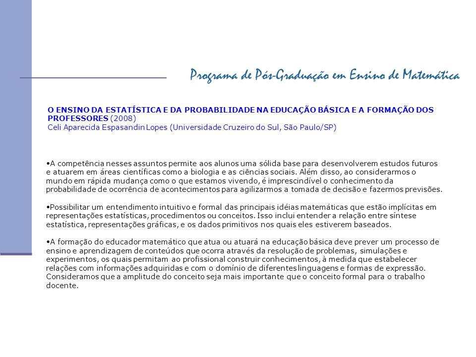 O ENSINO DA ESTATÍSTICA E DA PROBABILIDADE NA EDUCAÇÃO BÁSICA E A FORMAÇÃO DOS PROFESSORES (2008) Celi Aparecida Espasandin Lopes (Universidade Cruzei