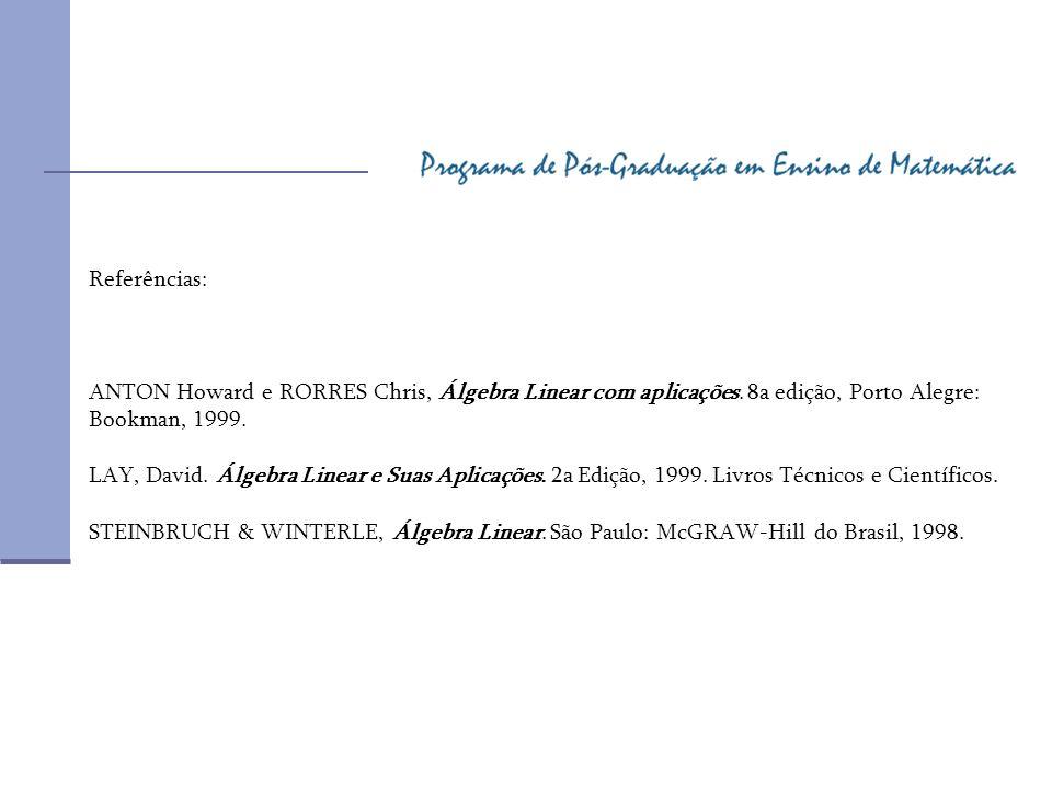 Referências: ANTON Howard e RORRES Chris, Álgebra Linear com aplicações. 8a edição, Porto Alegre: Bookman, 1999. LAY, David. Álgebra Linear e Suas Apl