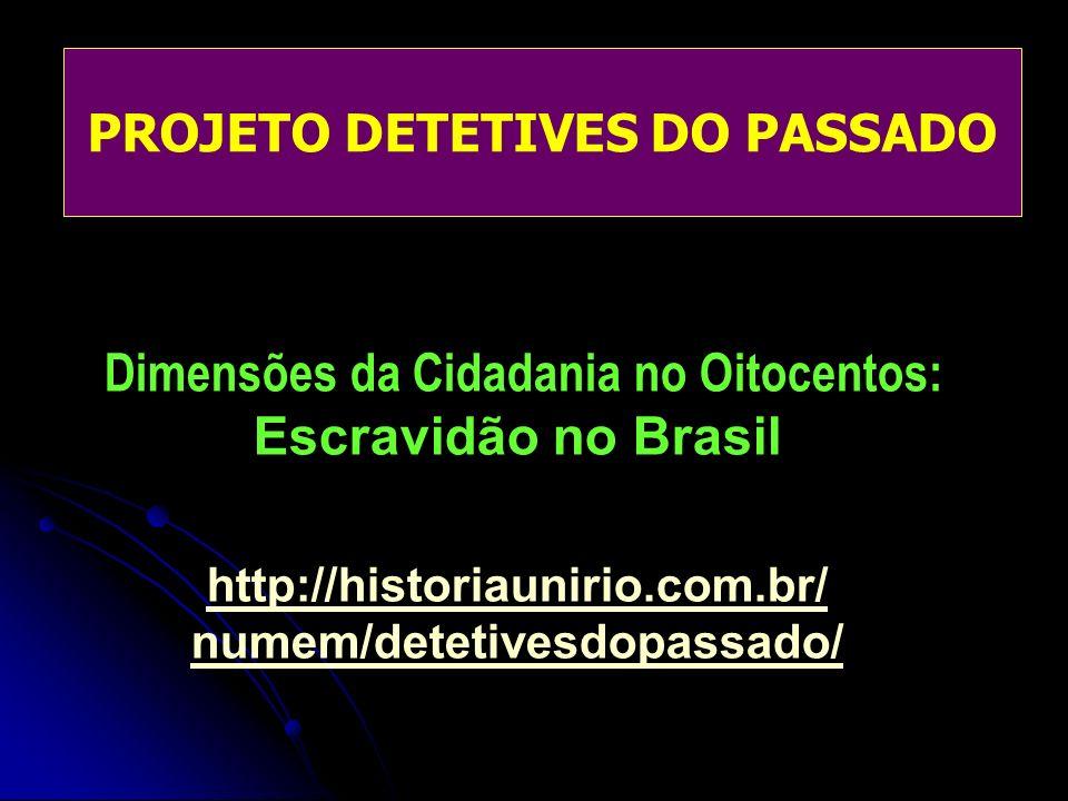 PROJETO DETETIVES DO PASSADO Dimensões da Cidadania no Oitocentos: Escravidão no Brasil http://historiaunirio.com.br/ numem/detetivesdopassado/