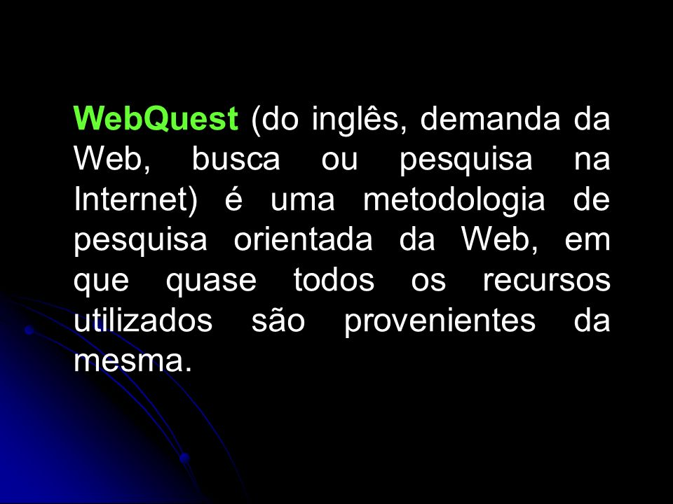 WebQuest (do inglês, demanda da Web, busca ou pesquisa na Internet) é uma metodologia de pesquisa orientada da Web, em que quase todos os recursos uti