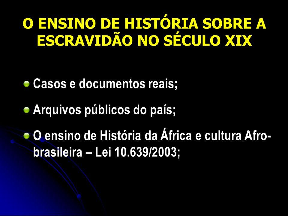 O ENSINO DE HISTÓRIA SOBRE A ESCRAVIDÃO NO SÉCULO XIX Casos e documentos reais; Arquivos públicos do país; O ensino de História da África e cultura Af