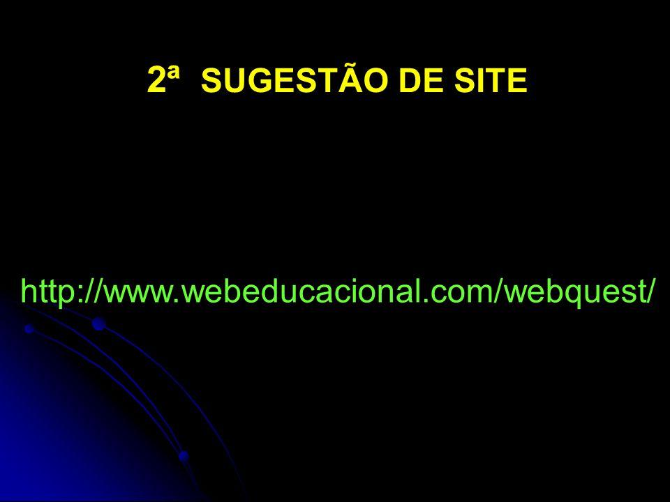 http://www.webeducacional.com/webquest/ 2ª SUGESTÃO DE SITE