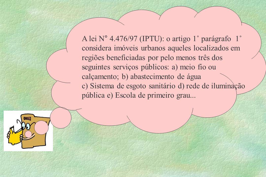A lei N° 4.476/97 (IPTU): o artigo 1˚ parágrafo 1˚ considera imóveis urbanos aqueles localizados em regiões beneficiadas por pelo menos três dos segui