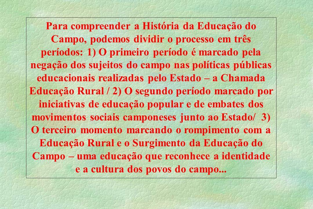 Para compreender a História da Educação do Campo, podemos dividir o processo em três períodos: 1) O primeiro período é marcado pela negação dos sujeit