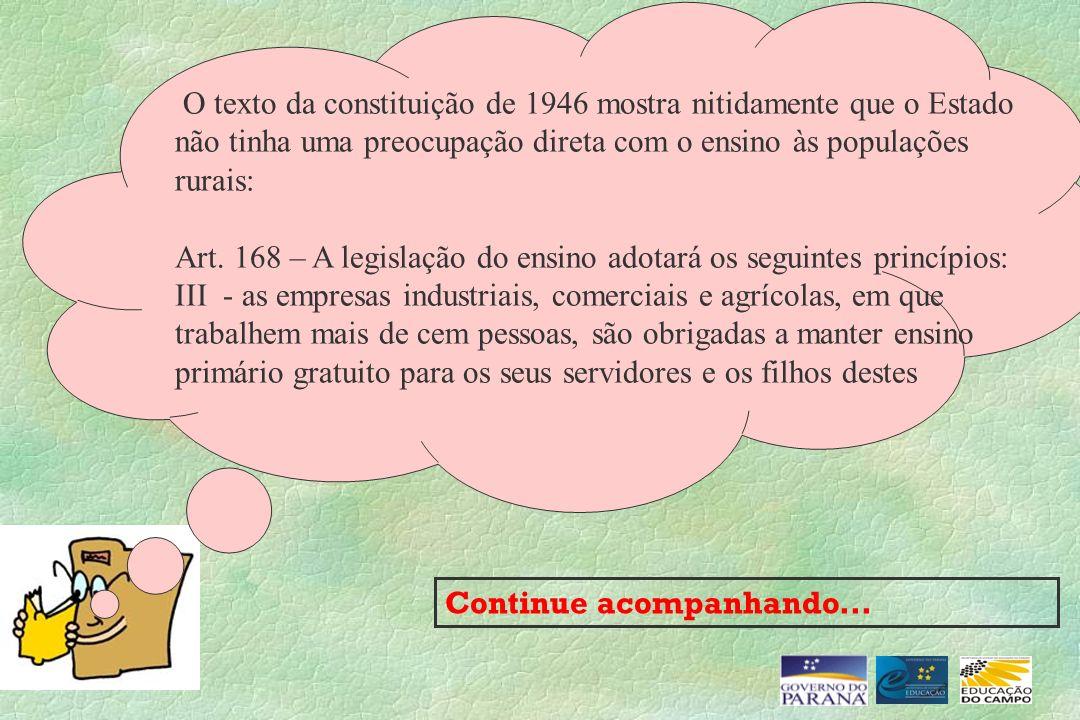 O texto da constituição de 1946 mostra nitidamente que o Estado não tinha uma preocupação direta com o ensino às populações rurais: Art. 168 – A legis