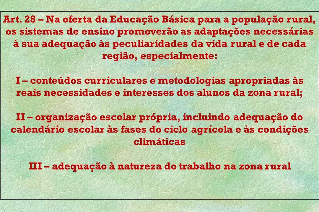 Art. 28 – Na oferta da Educação Básica para a população rural, os sistemas de ensino promoverão as adaptações necessárias à sua adequação às peculiari