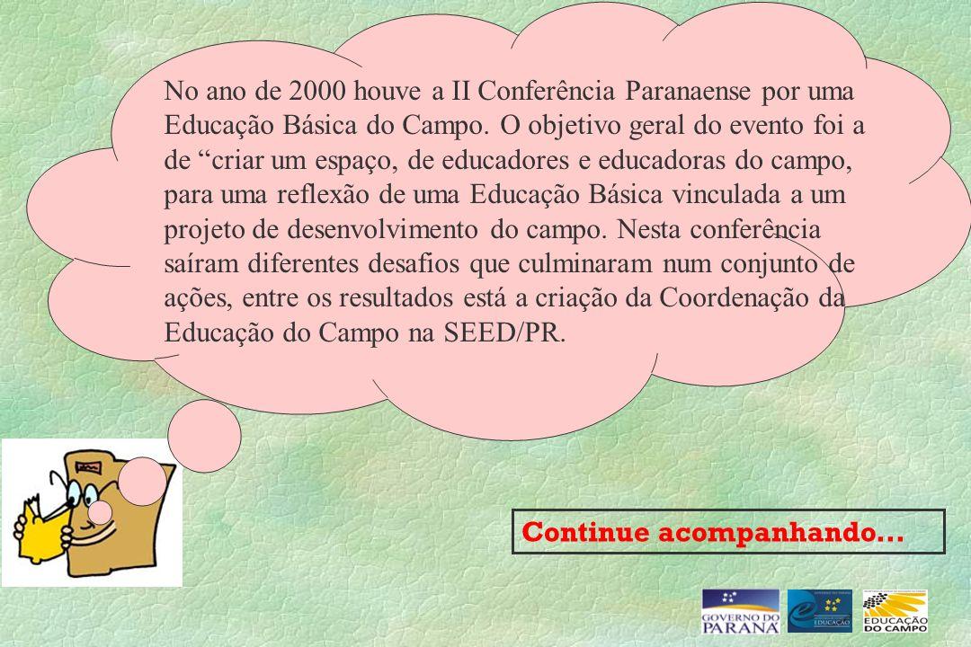 Continue acompanhando... No ano de 2000 houve a II Conferência Paranaense por uma Educação Básica do Campo. O objetivo geral do evento foi a de criar