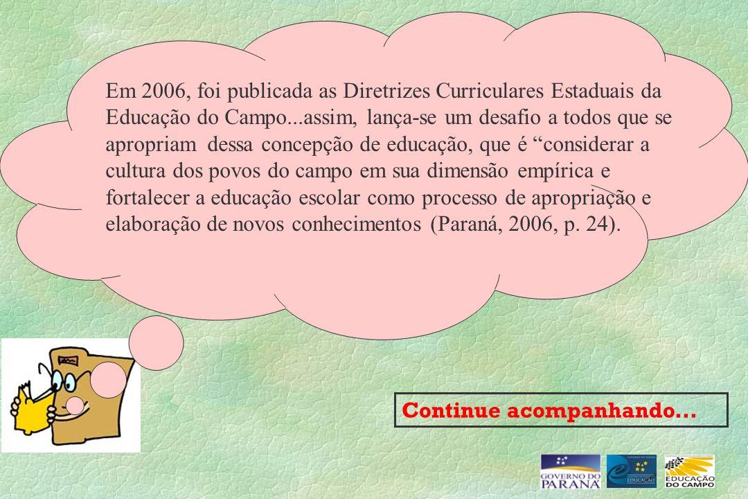 Continue acompanhando... Em 2006, foi publicada as Diretrizes Curriculares Estaduais da Educação do Campo...assim, lança-se um desafio a todos que se