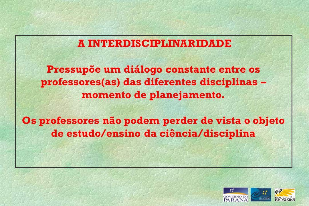 A INTERDISCIPLINARIDADE Pressupõe um diálogo constante entre os professores(as) das diferentes disciplinas – momento de planejamento. Os professores n