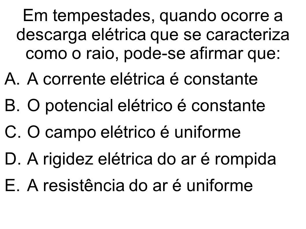Em tempestades, quando ocorre a descarga elétrica que se caracteriza como o raio, pode-se afirmar que: A.A corrente elétrica é constante B.O potencial