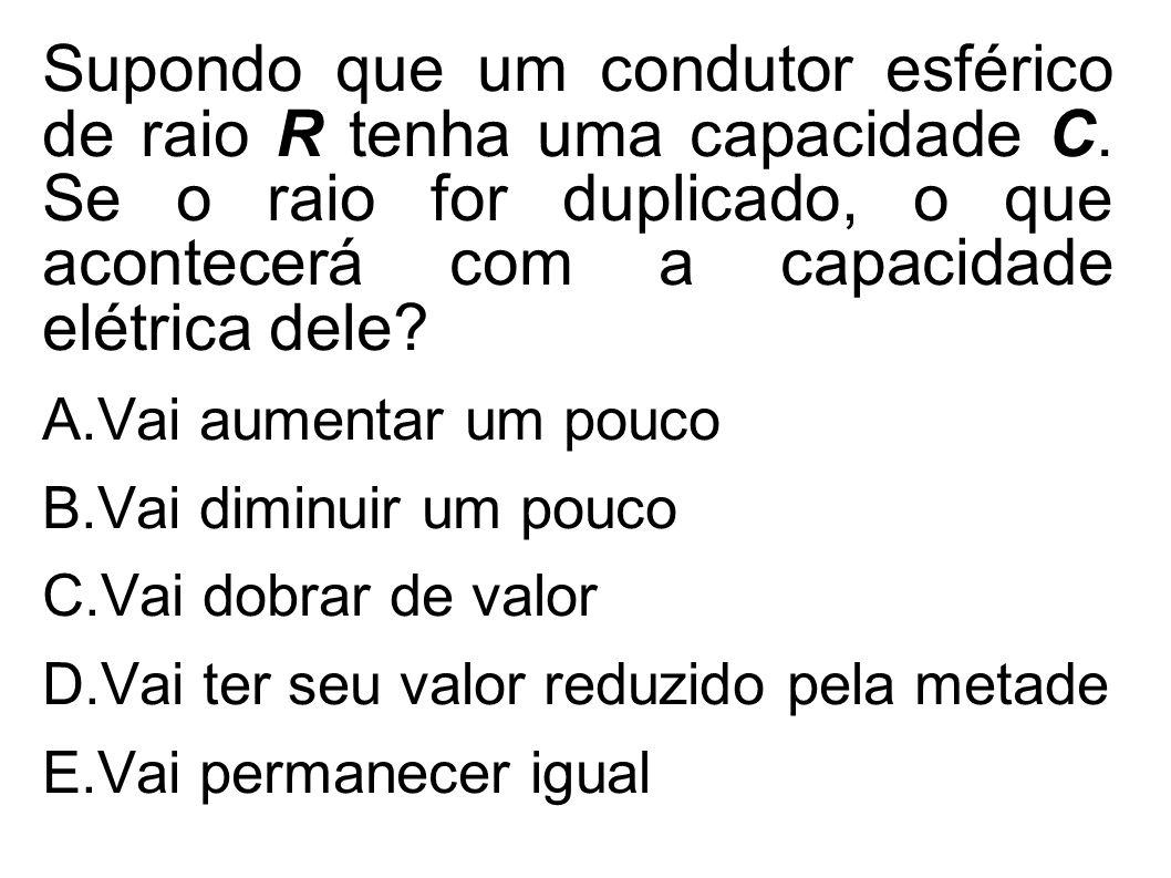 Supondo que um condutor esférico de raio R tenha uma capacidade C. Se o raio for duplicado, o que acontecerá com a capacidade elétrica dele? A.Vai aum