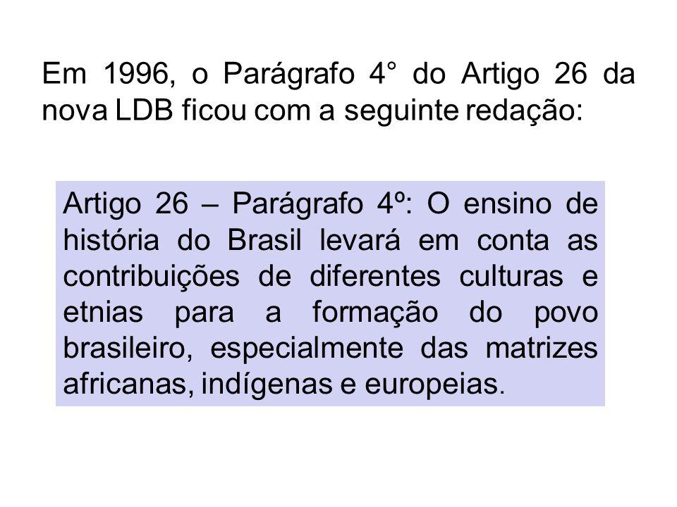 Em 1996, o Parágrafo 4° do Artigo 26 da nova LDB ficou com a seguinte redação: Artigo 26 – Parágrafo 4º: O ensino de história do Brasil levará em cont