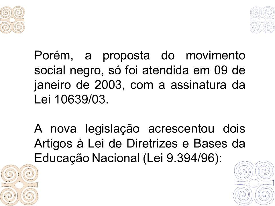 Porém, a proposta do movimento social negro, só foi atendida em 09 de janeiro de 2003, com a assinatura da Lei 10639/03. A nova legislação acrescentou