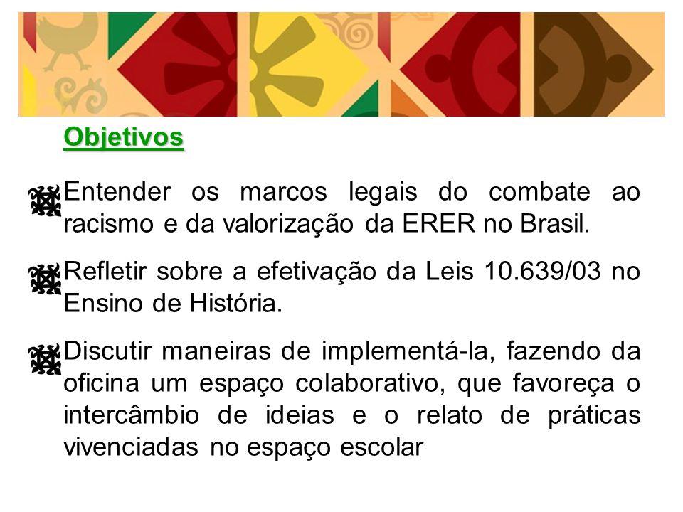 Objetivos Entender os marcos legais do combate ao racismo e da valorização da ERER no Brasil. Refletir sobre a efetivação da Leis 10.639/03 no Ensino