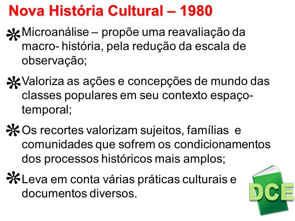 Nova História Cultural – 1980 Microanálise – propõe uma reavaliação da macro- história, pela redução da escala de observação; Valoriza as ações e conc