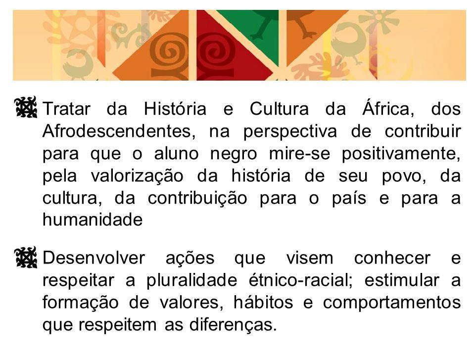 Tratar da História e Cultura da África, dos Afrodescendentes, na perspectiva de contribuir para que o aluno negro mire-se positivamente, pela valoriza