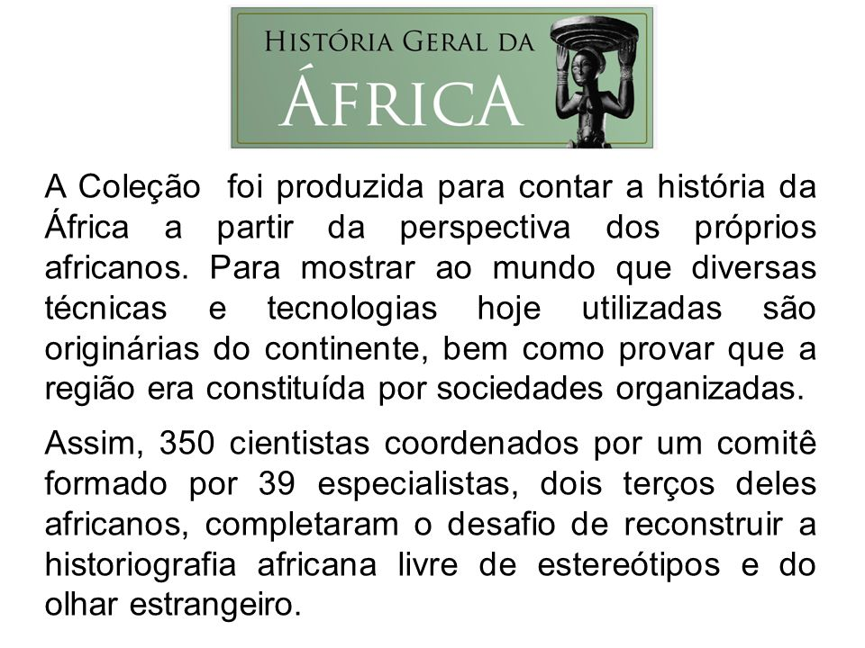 A Coleção foi produzida para contar a história da África a partir da perspectiva dos próprios africanos. Para mostrar ao mundo que diversas técnicas e
