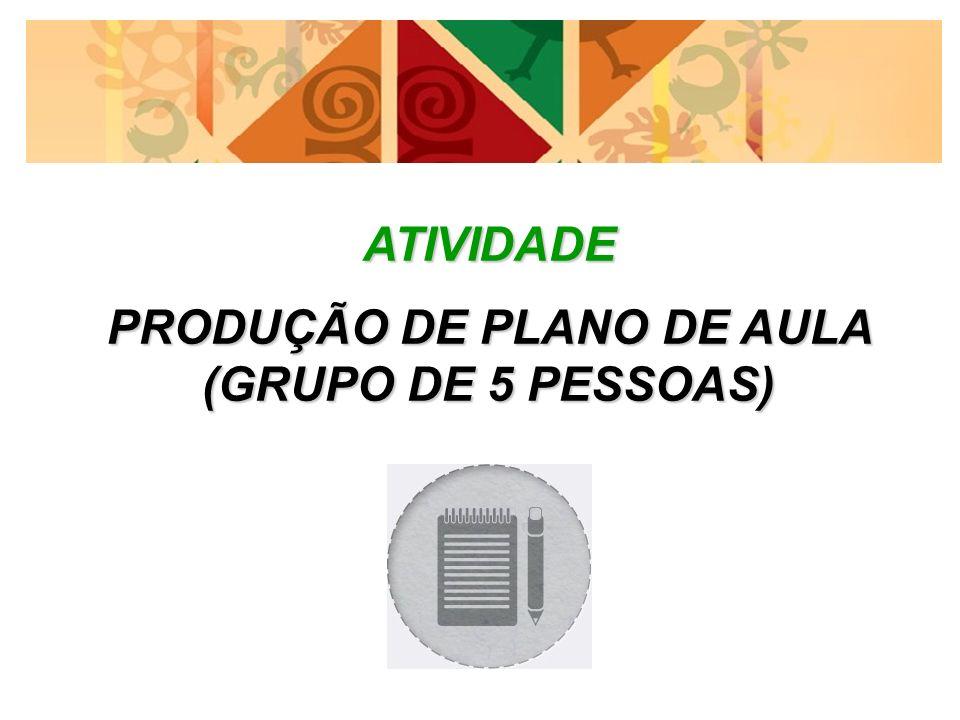 ATIVIDADE PRODUÇÃO DE PLANO DE AULA (GRUPO DE 5 PESSOAS)