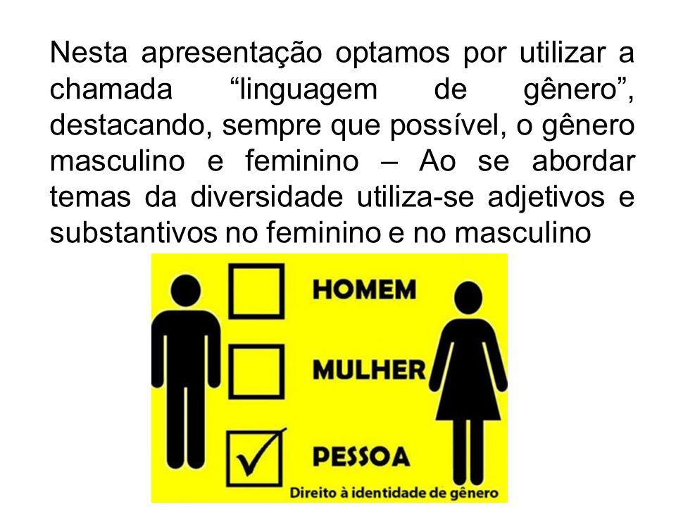 Nesta apresentação optamos por utilizar a chamada linguagem de gênero, destacando, sempre que possível, o gênero masculino e feminino – Ao se abordar