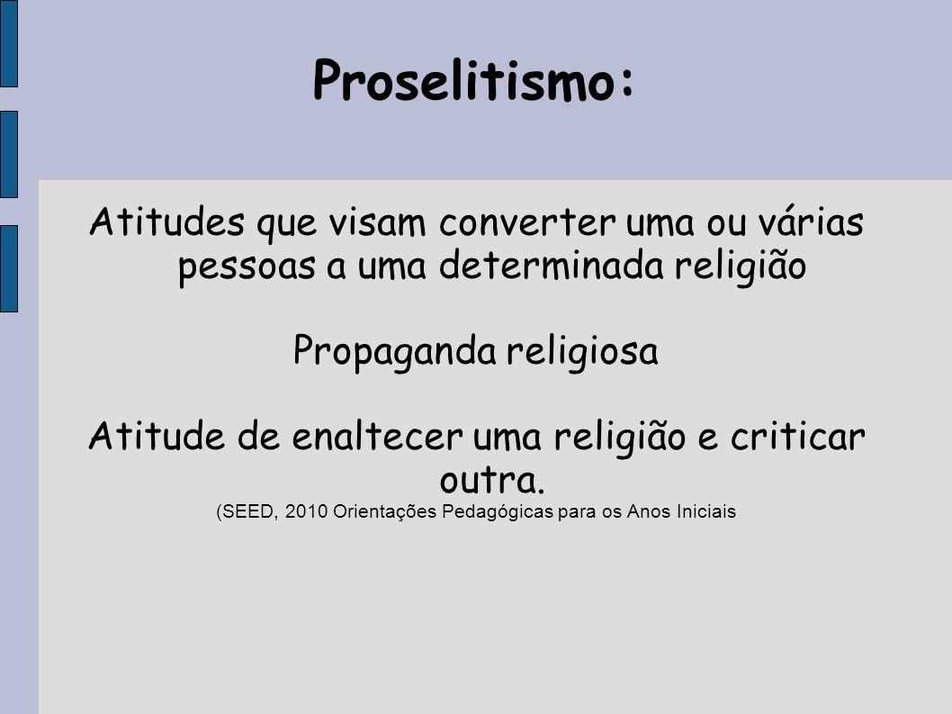 Proselitismo: Atitudes que visam converter uma ou várias pessoas a uma determinada religião Propaganda religiosa Atitude de enaltecer uma religião e c