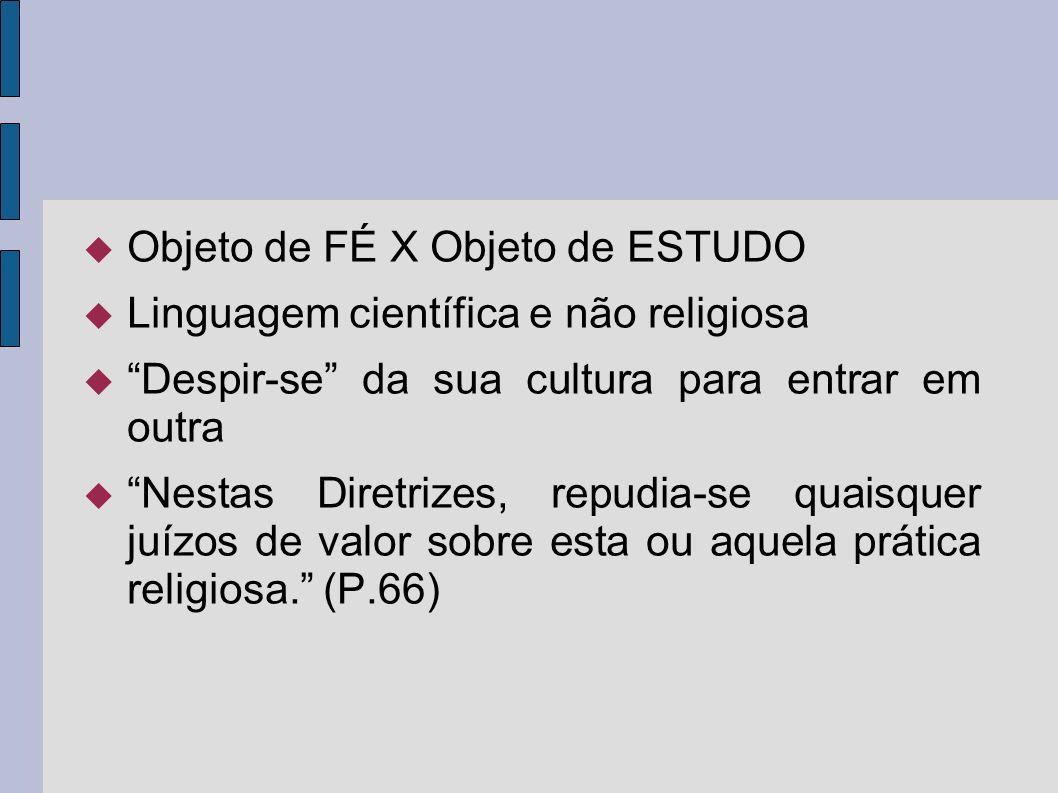 Objeto de FÉ X Objeto de ESTUDO Linguagem científica e não religiosa Despir-se da sua cultura para entrar em outra Nestas Diretrizes, repudia-se quais