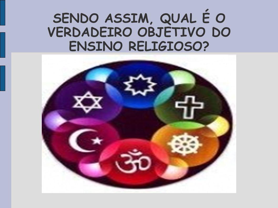 SENDO ASSIM, QUAL É O VERDADEIRO OBJETIVO DO ENSINO RELIGIOSO?