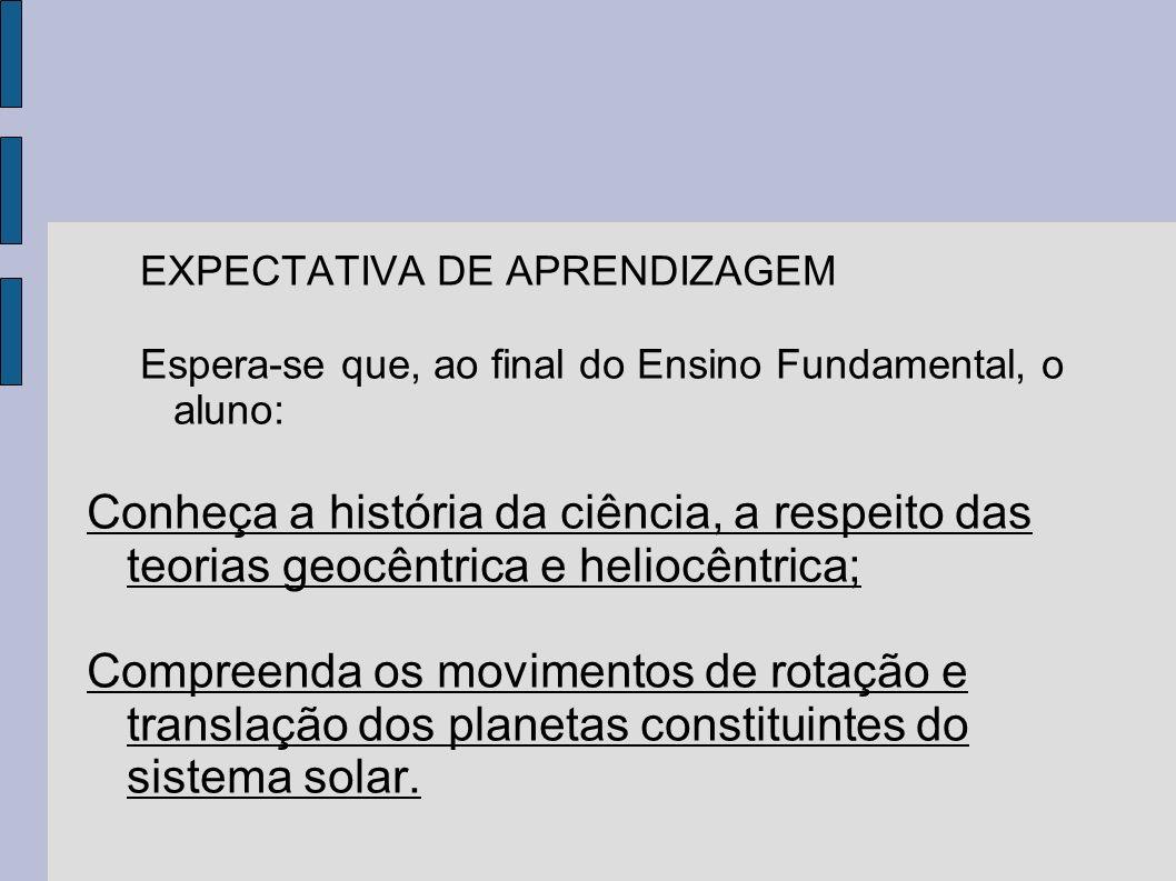 EXPECTATIVA DE APRENDIZAGEM Espera-se que, ao final do Ensino Fundamental, o aluno: Conheça a história da ciência, a respeito das teorias geocêntrica
