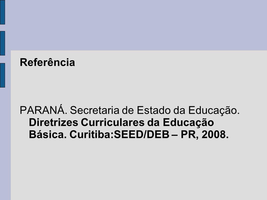 Referência PARANÁ. Secretaria de Estado da Educação. Diretrizes Curriculares da Educação Básica. Curitiba:SEED/DEB – PR, 2008.