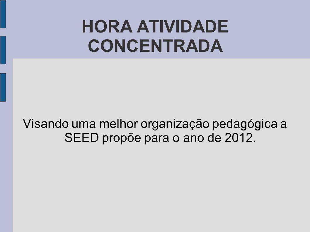 HORA ATIVIDADE CONCENTRADA Visando uma melhor organização pedagógica a SEED propõe para o ano de 2012.