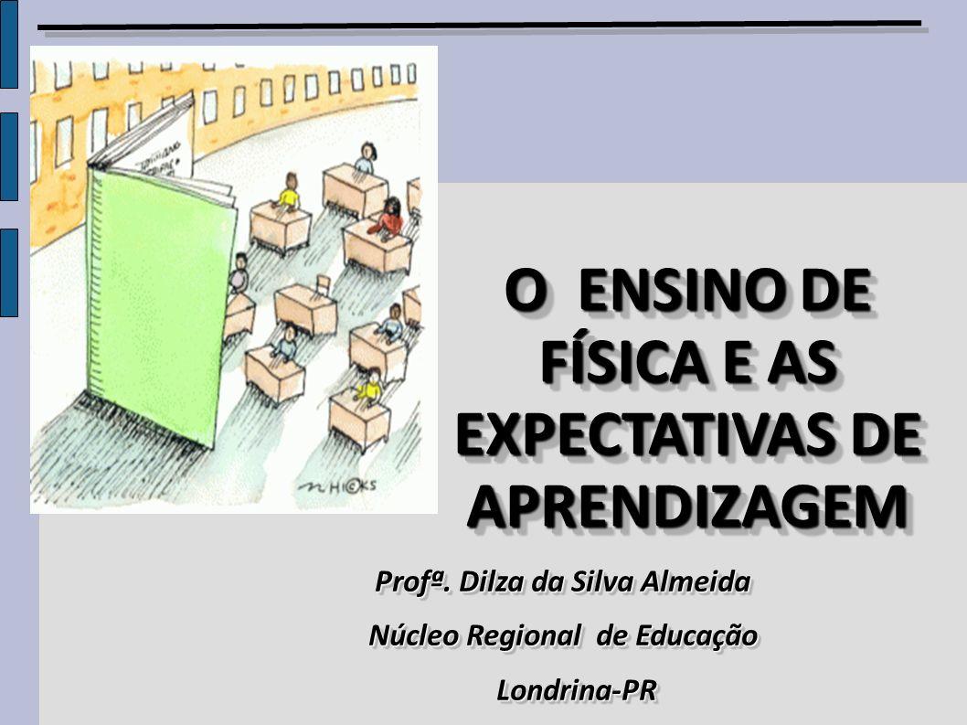 O ENSINO DE FÍSICA E AS EXPECTATIVAS DE APRENDIZAGEM O ENSINO DE FÍSICA E AS EXPECTATIVAS DE APRENDIZAGEM Profª. Dilza da Silva Almeida Núcleo Regiona