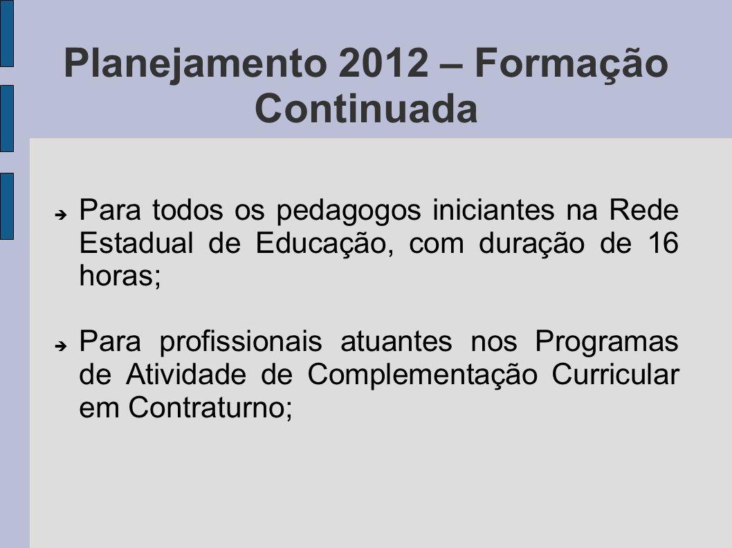 Planejamento 2012 – Formação Continuada Para todos os pedagogos iniciantes na Rede Estadual de Educação, com duração de 16 horas; Para profissionais a