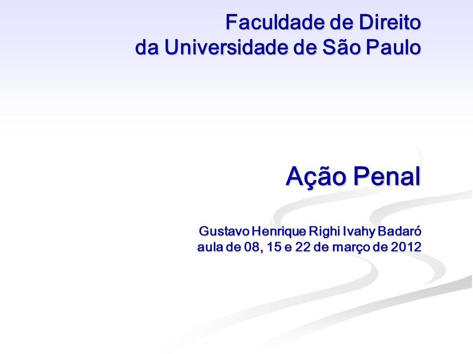 Faculdade de Direito da Universidade de São Paulo Ação Penal Gustavo Henrique Righi Ivahy Badaró aula de 08, 15 e 22 de março de 2012 Faculdade de Dir