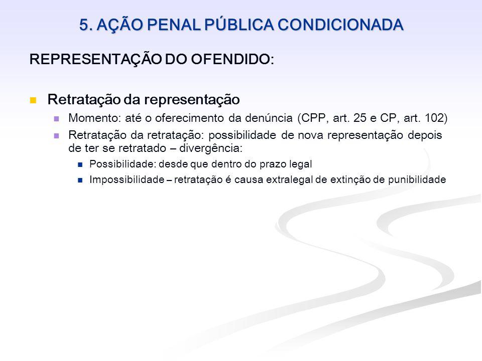 5. AÇÃO PENAL PÚBLICA CONDICIONADA REPRESENTAÇÃO DO OFENDIDO: Retratação da representação Momento: até o oferecimento da denúncia (CPP, art. 25 e CP,