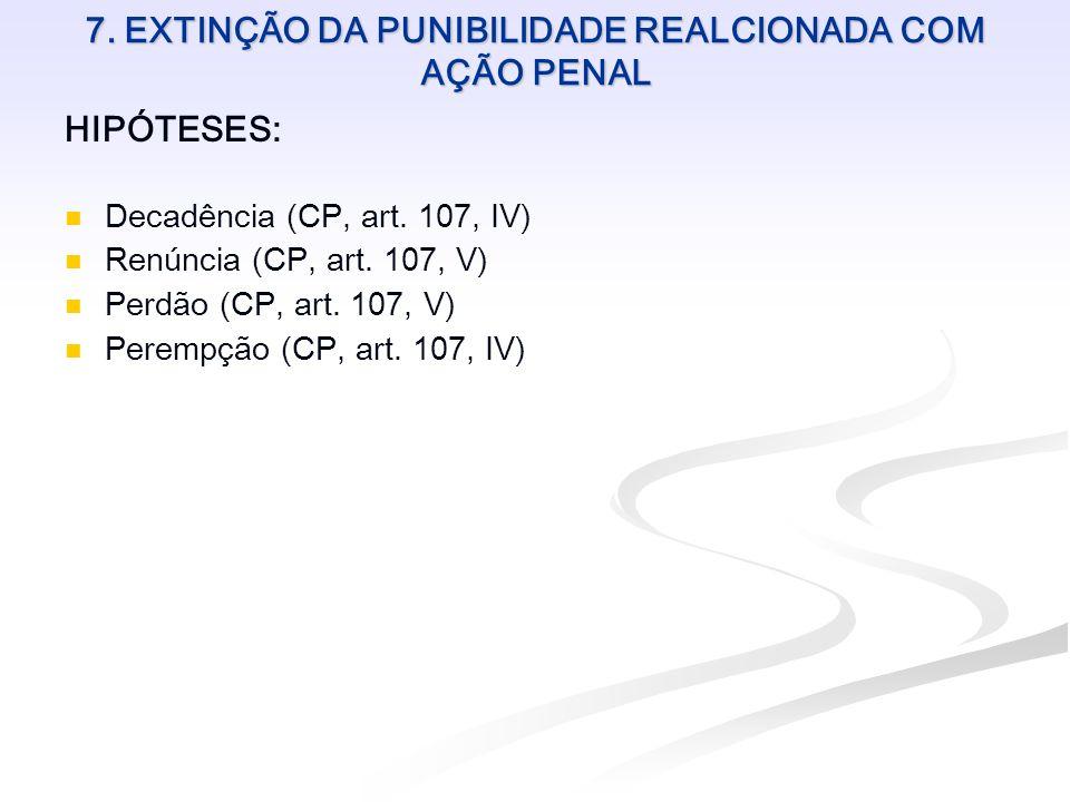 7. EXTINÇÃO DA PUNIBILIDADE REALCIONADA COM AÇÃO PENAL HIPÓTESES: Decadência (CP, art. 107, IV) Renúncia (CP, art. 107, V) Perdão (CP, art. 107, V) Pe
