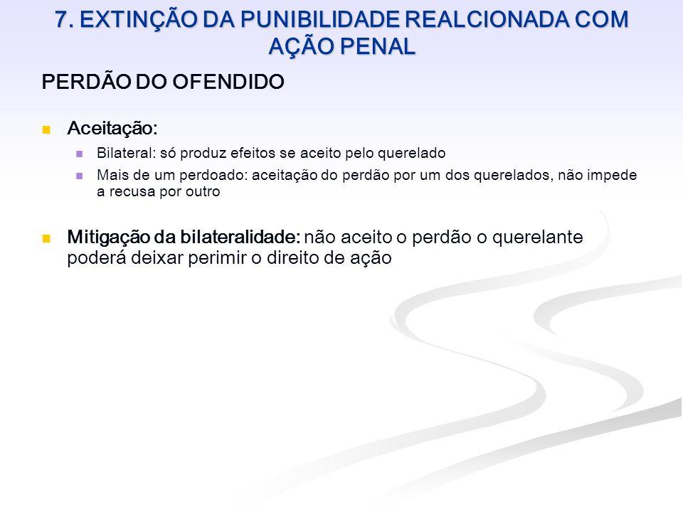 7. EXTINÇÃO DA PUNIBILIDADE REALCIONADA COM AÇÃO PENAL PERDÃO DO OFENDIDO Aceitação: Bilateral: só produz efeitos se aceito pelo querelado Mais de um