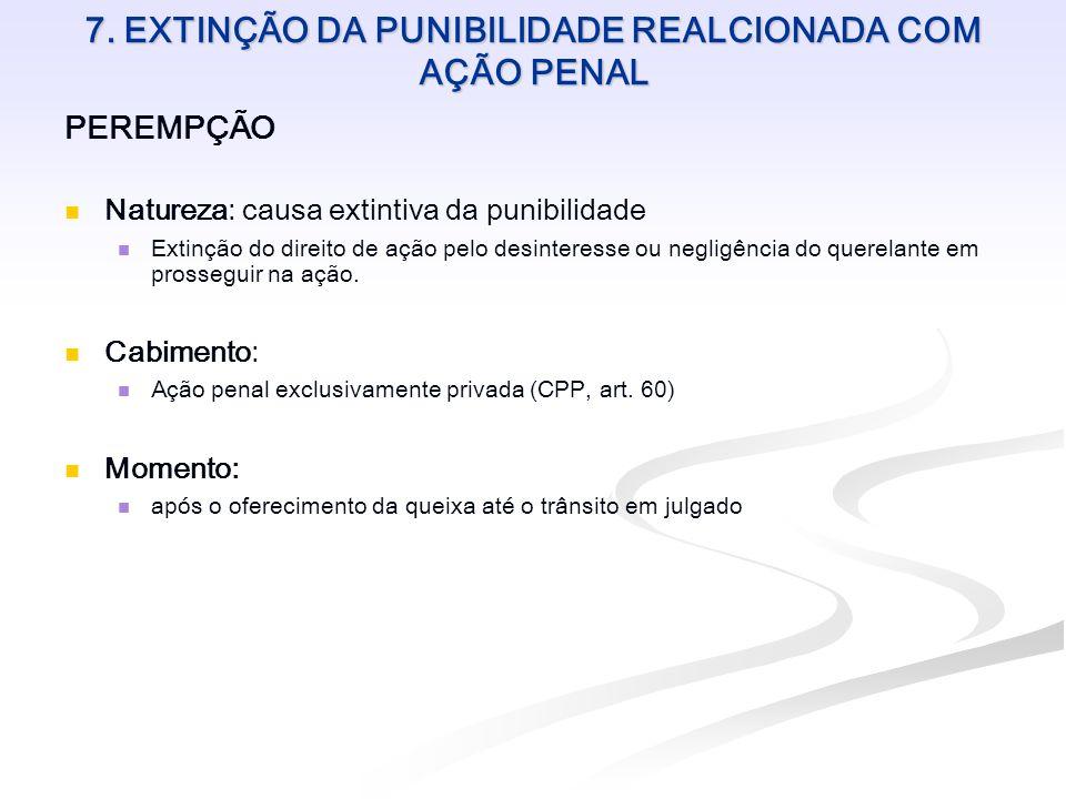 7. EXTINÇÃO DA PUNIBILIDADE REALCIONADA COM AÇÃO PENAL PEREMPÇÃO Natureza: causa extintiva da punibilidade Extinção do direito de ação pelo desinteres