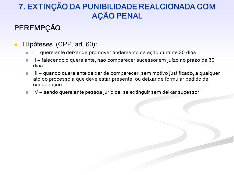 7. EXTINÇÃO DA PUNIBILIDADE REALCIONADA COM AÇÃO PENAL PEREMPÇÃO Hipóteses (CPP, art. 60): I – querelante deixar de promover andamento da ação durante