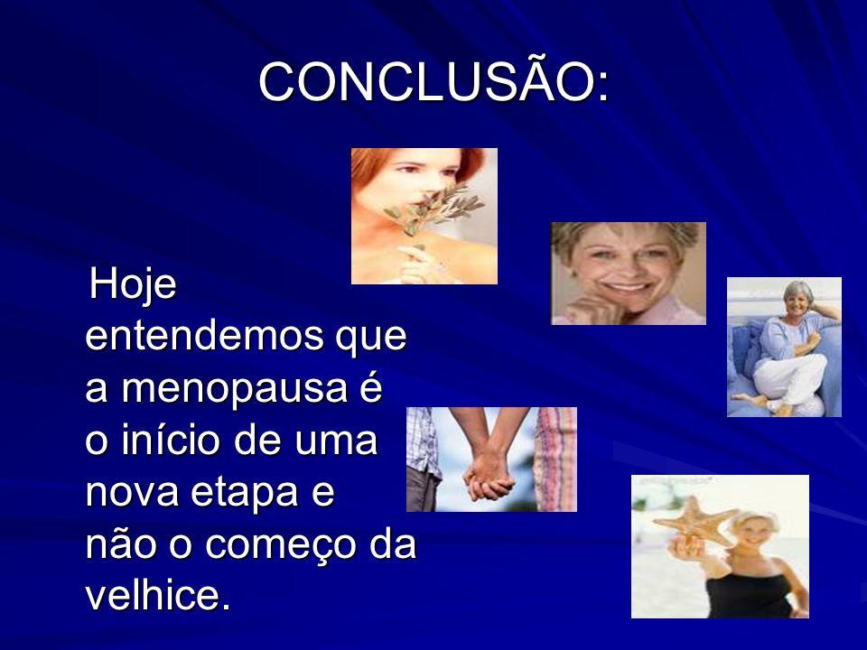 CONCLUSÃO: Hoje entendemos que a menopausa é o início de uma nova etapa e não o começo da velhice. Hoje entendemos que a menopausa é o início de uma n