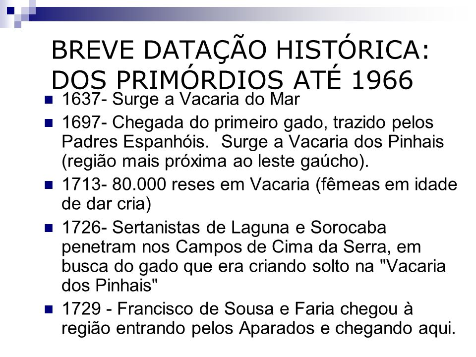 BREVE DATAÇÃO HISTÓRICA: DOS PRIMÓRDIOS ATÉ 1966 1637- Surge a Vacaria do Mar 1697- Chegada do primeiro gado, trazido pelos Padres Espanhóis. Surge a