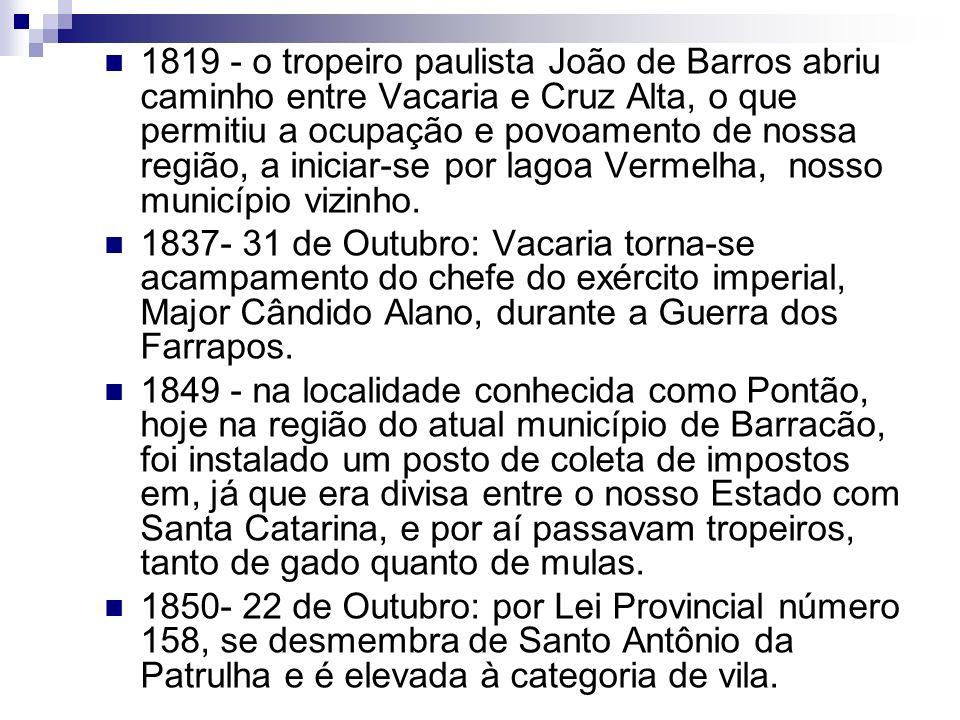 1819 - o tropeiro paulista João de Barros abriu caminho entre Vacaria e Cruz Alta, o que permitiu a ocupação e povoamento de nossa região, a iniciar-s